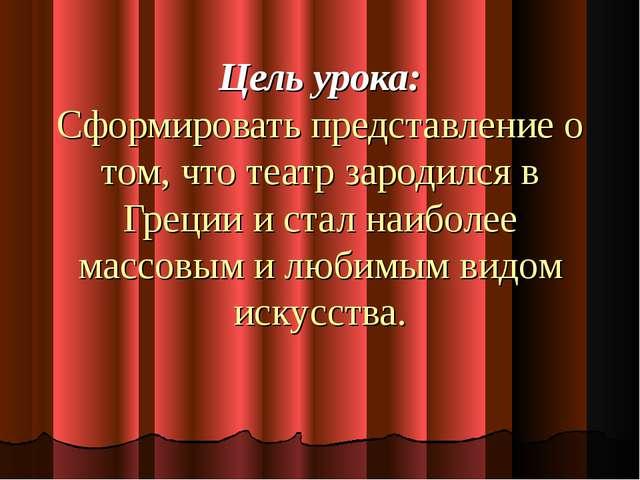 Цель урока: Сформировать представление о том, что театр зародился в Греции и...