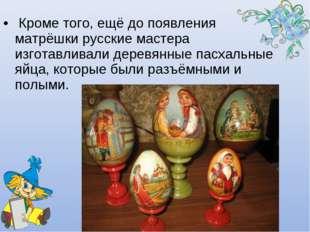 Кроме того, ещё до появления матрёшки русские мастера изготавливали деревянн