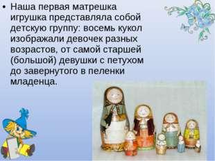 Наша первая матрешка игрушка представляла собой детскую группу: восемь кукол