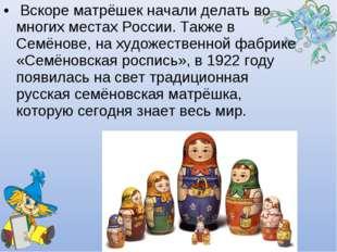 Вскоре матрёшек начали делать во многих местах России. Также в Семёнове, на
