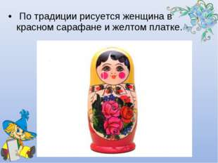 По традиции рисуется женщина в красном сарафане и желтом платке.