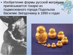Изобретение формы русской матрёшки приписывается токарю из подмосковного горо