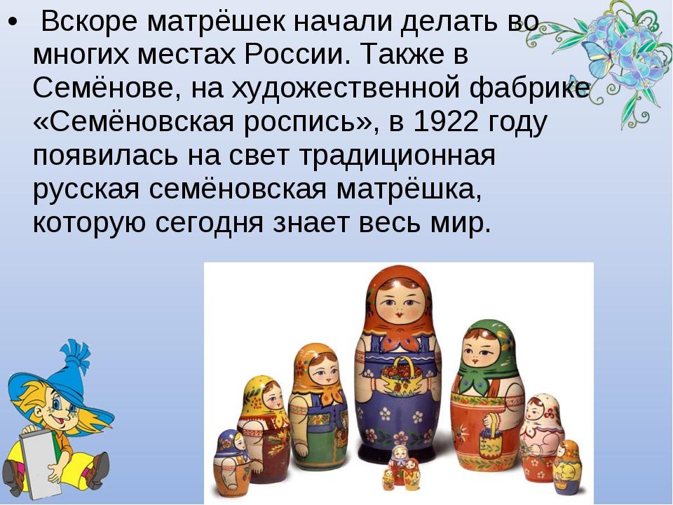 Вскоре матрёшек начали делать во многих местах России. Также в Семёнове, на...