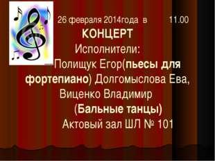 26 февраля 2014года в 11.00 КОНЦЕРТ Исполнители: Полищук Егор(пьесы для форт