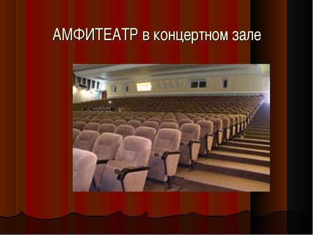 АМФИТЕАТР в концертном зале