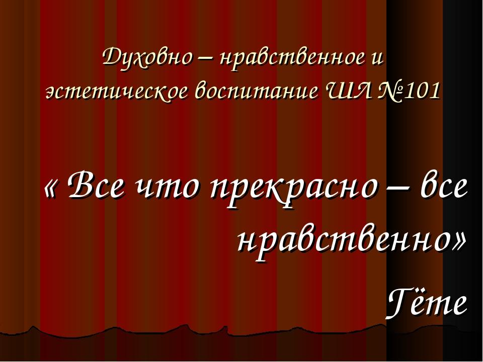 Духовно – нравственное и эстетическое воспитание ШЛ № 101 « Все что прекрасно...