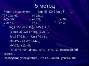5 метод Решить уравнения: log9( 37-12х ) log7-2х 3 = 1, 37-12х >0, х< 37/12,