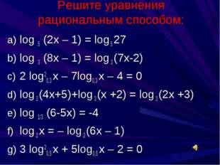 Решите уравнения рациональным способом: log 5 (2х – 1) = log 5 27 log 3 (8х –