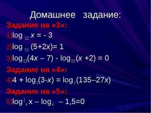 Домашнее задание: Задание на «3»: log 1/2 x = - 3 log 0,3 (5+2x)= 1 log 0,5(4