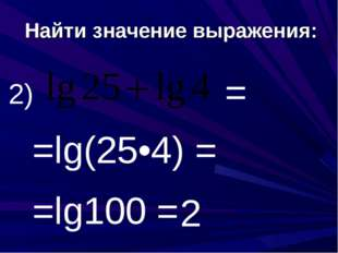 Найти значение выражения: 2) =lg(25•4) = = =lg100 = 2