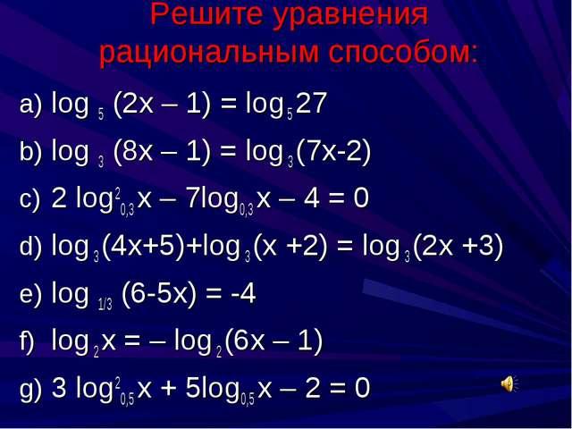 Решите уравнения рациональным способом: log 5 (2х – 1) = log 5 27 log 3 (8х –...