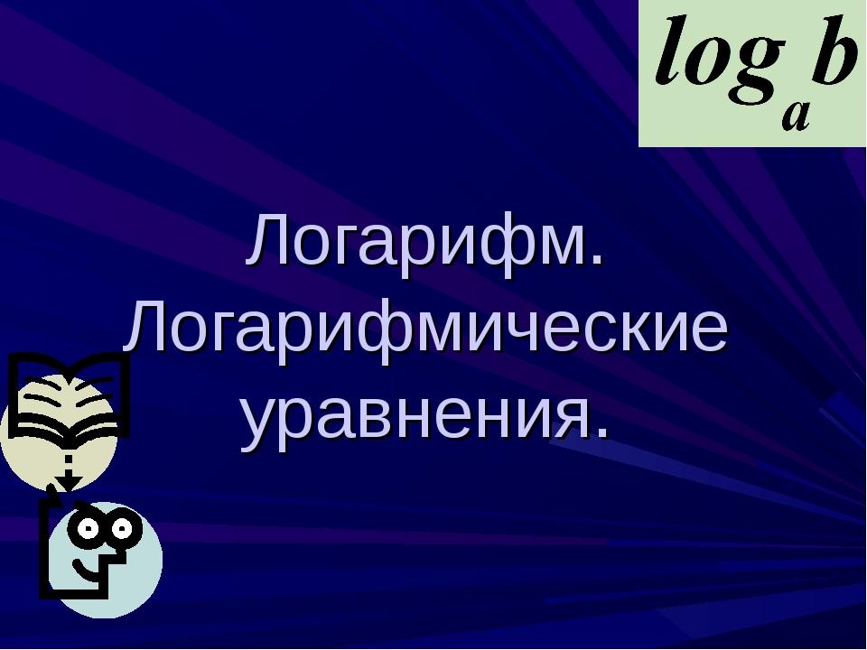 Логарифм. Логарифмические уравнения.