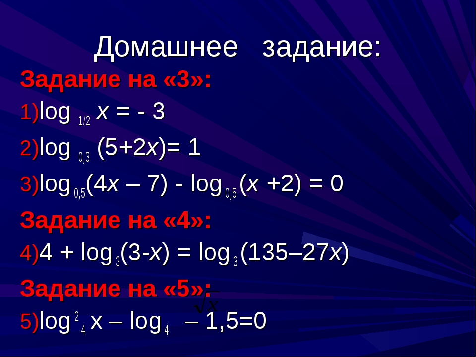 Домашнее задание: Задание на «3»: log 1/2 x = - 3 log 0,3 (5+2x)= 1 log 0,5(4...