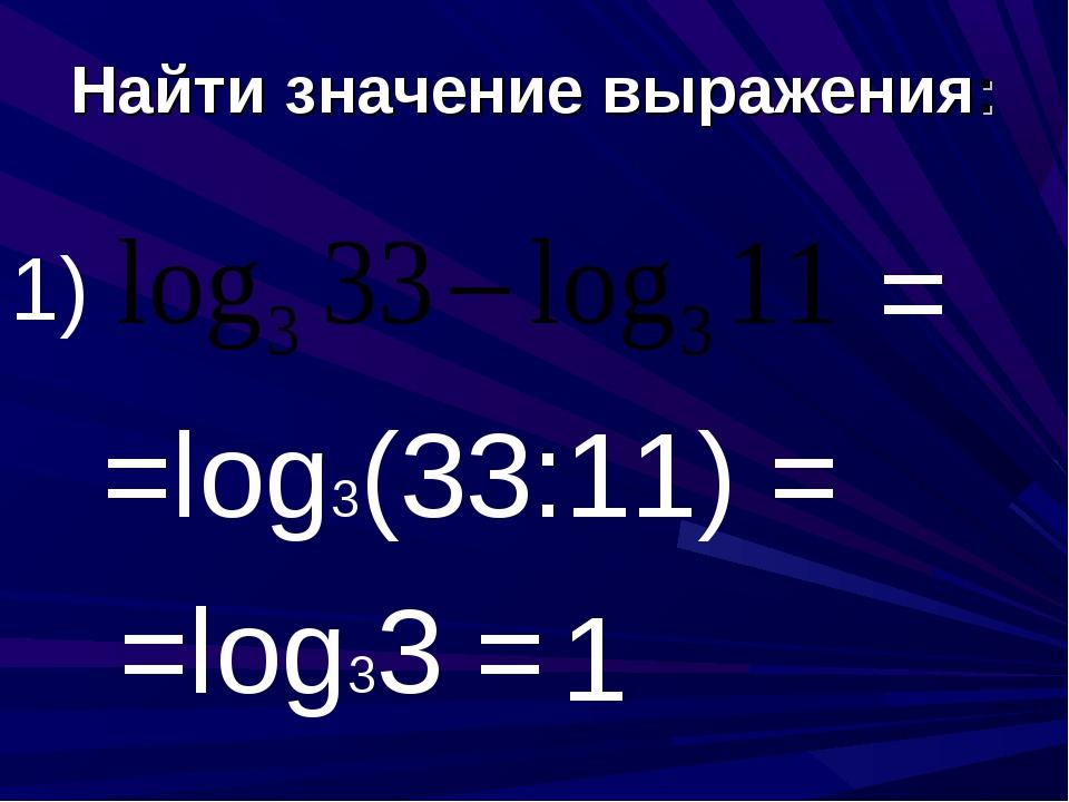 Найти значение выражения: 1) = =log3(33:11) = =log33 = 1