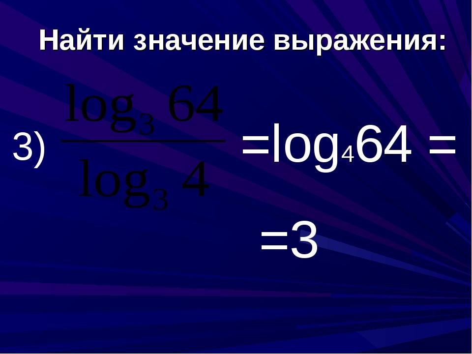 Найти значение выражения: 3) =log464 = =3