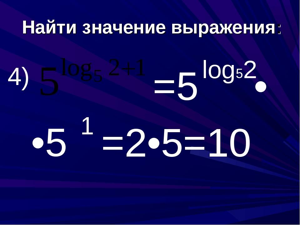 Найти значение выражения: 4) =5 log52 • •5 1 =2•5=10