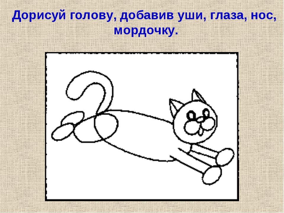 Дорисуй голову, добавив уши, глаза, нос, мордочку.