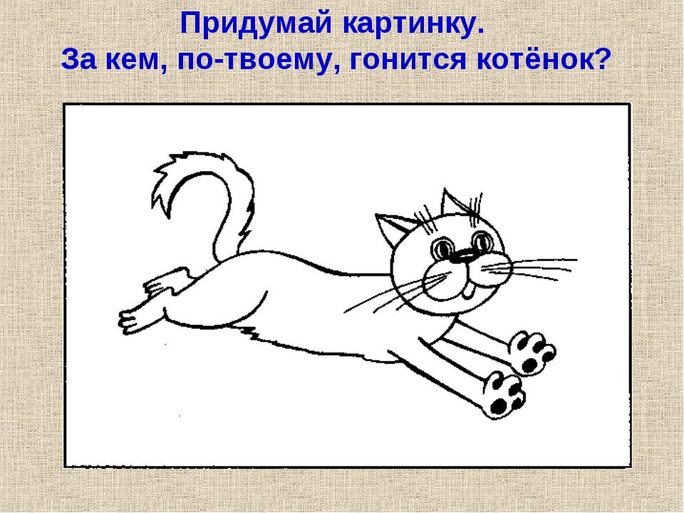 Придумай картинку. За кем, по-твоему, гонится котёнок?