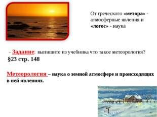 - Задание: выпишите из учебника что такое метеорология? §23 стр. 148 Метеоро