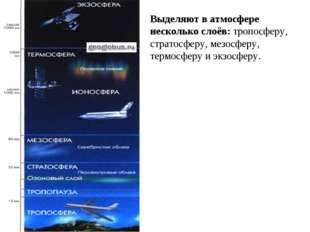Выделяют в атмосфере несколько слоёв: тропосферу, стратосферу, мезосферу, тер