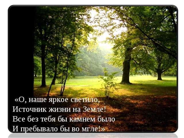 «О, наше яркое светило, Источник жизни на Земле! Все без тебя бы камнем было...