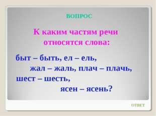 ВОПРОС К каким частям речи относятся слова: быт – быть, ел – ель, жал – жаль,