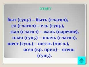 ОТВЕТ быт (сущ.) – быть (глагол), ел (глагол) – ель (сущ.), жал (глагол) – жа
