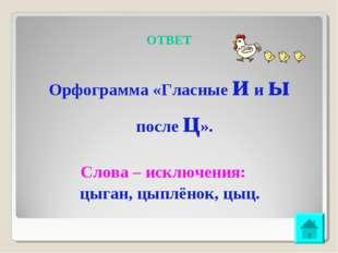 ОТВЕТ Орфограмма «Гласные и и ы после ц». Слова – исключения: цыган, цыплёнок