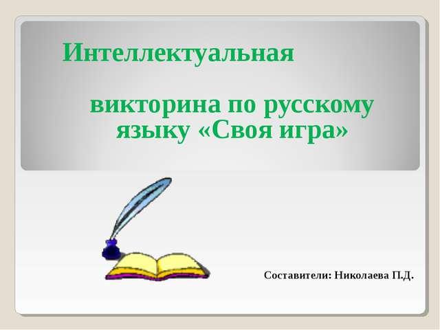 Интеллектуальная викторина по русскому языку «Своя игра» Составители: Николае...