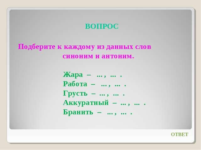 ВОПРОС ОТВЕТ Подберите к каждому из данных слов синоним и антоним. Жара – .....