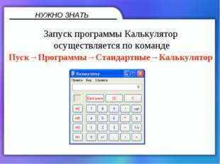 НУЖНО ЗНАТЬ Запуск программы Калькулятор осуществляется по команде Пуск→Прогр