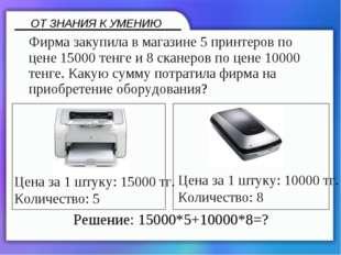 Фирма закупила в магазине 5 принтеров по цене 15000 тенге и 8 сканеров по це