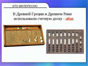 В Древней Греции и Древнем Риме использовали счетную доску - абак ЭТО ИНТЕРЕ