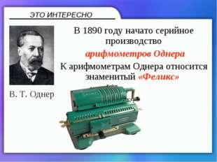 В 1890году начато серийное производство арифмометров Однера К арифмометрам О