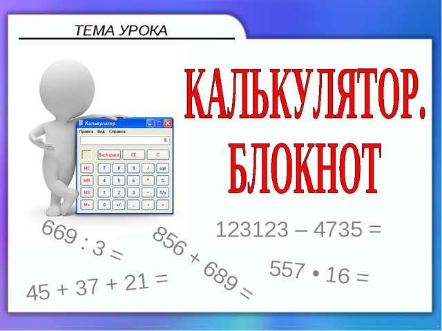 ТЕМА УРОКА 856 + 689 = 669 : 3 = 123123 – 4735 = 557 • 16 = 45 + 37 + 21 =