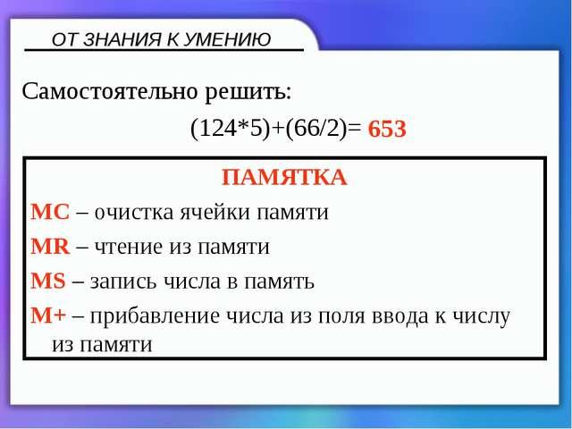 ОТ ЗНАНИЯ К УМЕНИЮ ПАМЯТКА MC – очистка ячейки памяти MR – чтение из памяти M...
