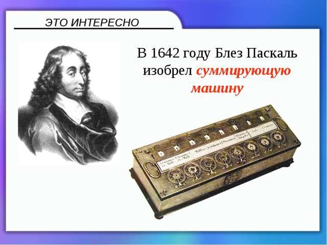В 1642 году Блез Паскаль изобрел суммирующую машину ЭТО ИНТЕРЕСНО