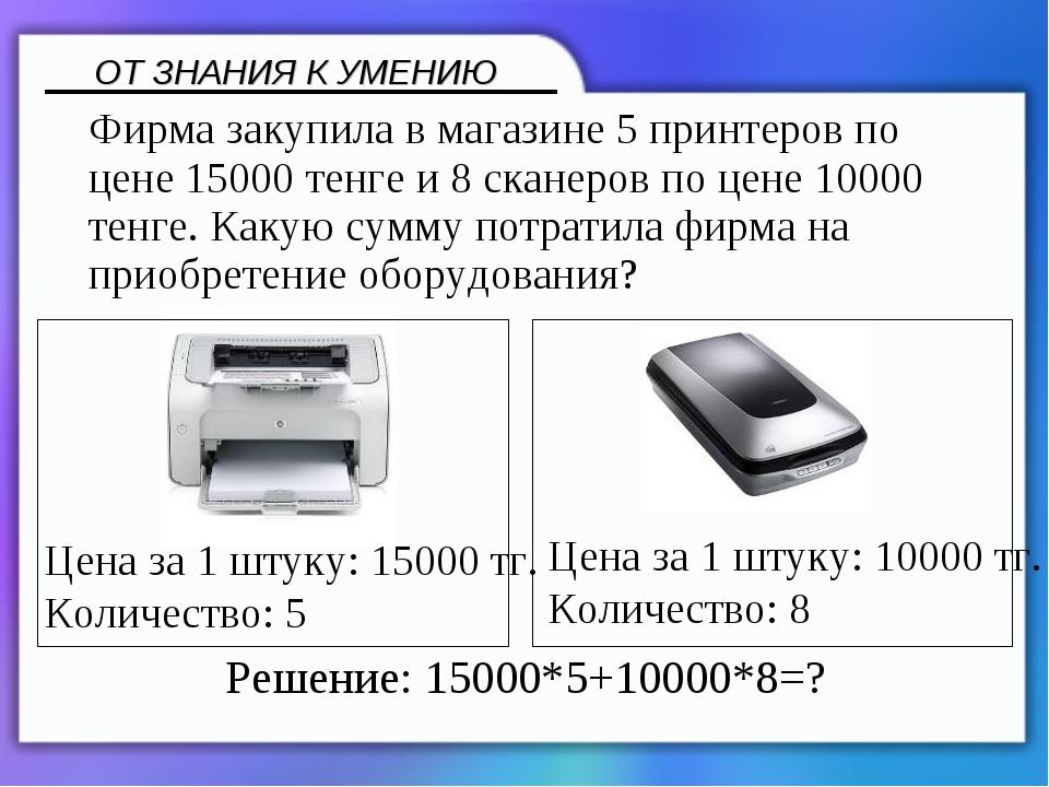 Фирма закупила в магазине 5 принтеров по цене 15000 тенге и 8 сканеров по це...