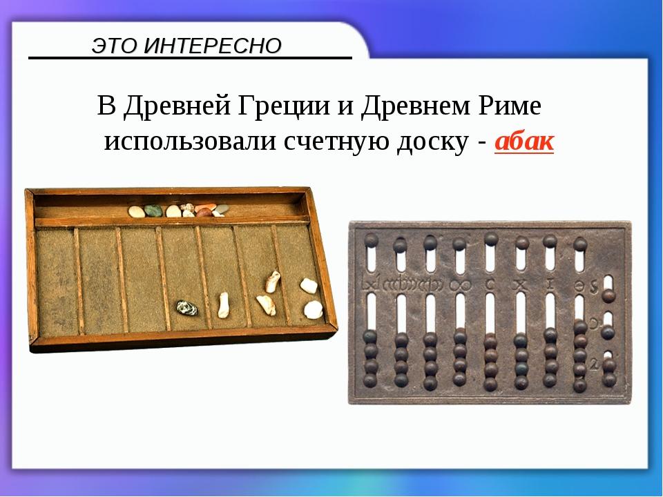 В Древней Греции и Древнем Риме использовали счетную доску - абак ЭТО ИНТЕРЕ...