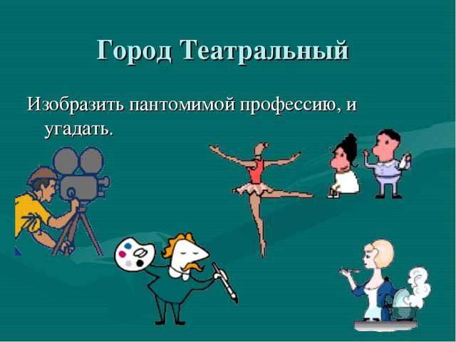 Город Театральный Изобразить пантомимой профессию, и угадать.
