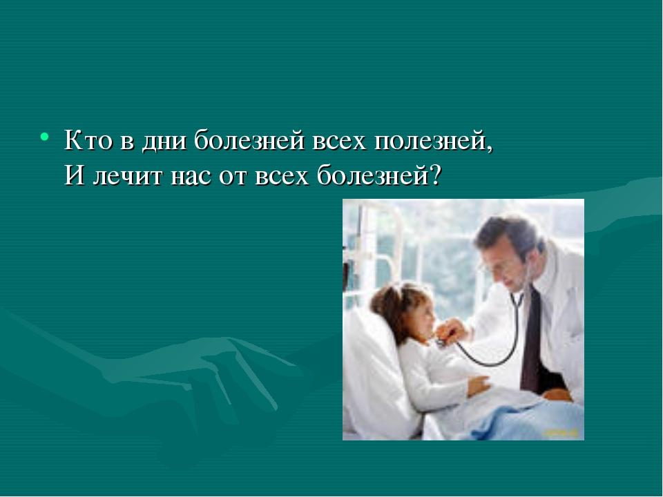 Кто в дни болезней всех полезней, И лечит нас от всех болезней?