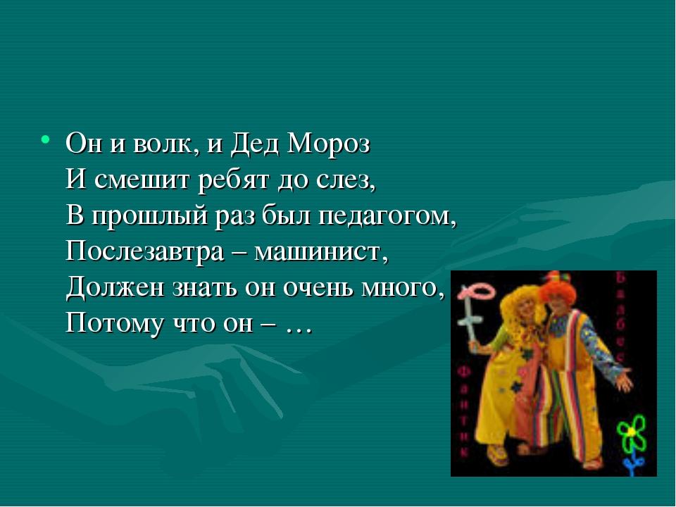 Он и волк, и Дед Мороз И смешит ребят до слез, В прошлый раз был педагогом, П...