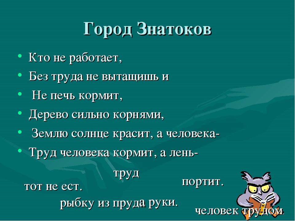 Город Знатоков Кто не работает, Без труда не вытащишь и Не печь кормит, Дерев...
