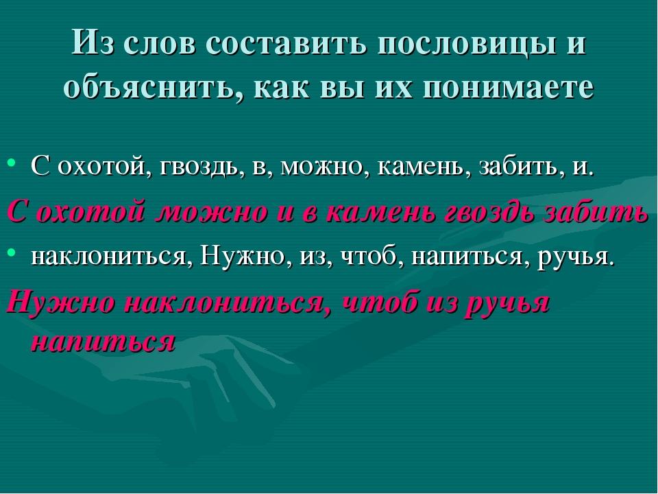 Из слов составить пословицы и объяснить, как вы их понимаете С охотой, гвоздь...