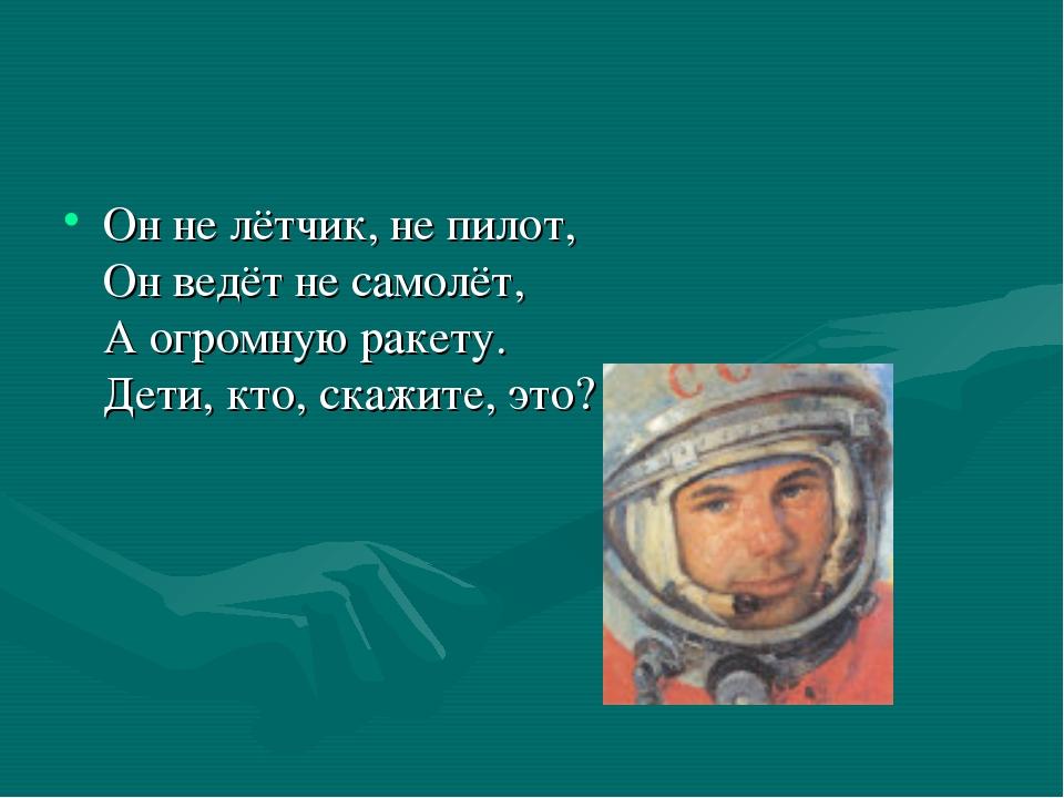 Он не лётчик, не пилот, Он ведёт не самолёт, А огромную ракету. Дети, кто, ск...