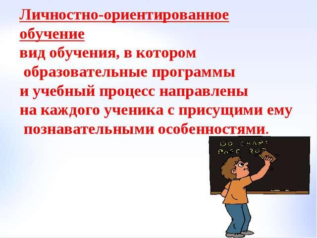 Личностно-ориентированное обучение вид обучения, в котором образовательные пр...