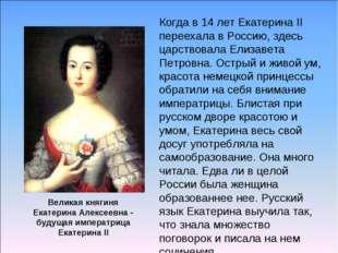 Когда в 14 лет Екатерина II переехала в Россию, здесь царствовала Елизавета П