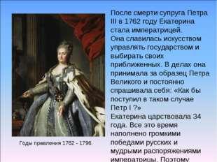 Годы правления 1762 - 1796. После смерти супруга Петра III в 1762 году Екатер