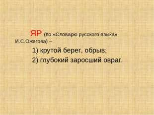 ЯР (по «Словарю русского языка» И.С.Ожегова) – 1) крутой берег, обрыв; 2) гл