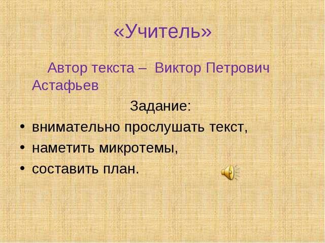 «Учитель» Автор текста – Виктор Петрович Астафьев Задание: внимательно прослу...